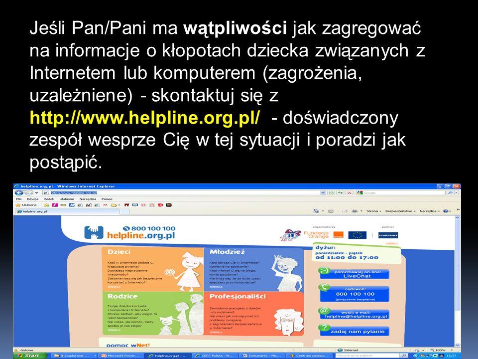 Jeśli Pan/Pani ma wątpliwości jak zagregować na informacje o kłopotach dziecka związanych z Internetem lub komputerem (zagrożenia, uzależniene) - skontaktuj się z http://www.helpline.org.pl/ - doświadczony zespół wesprze Cię w tej sytuacji i poradzi jak postąpić.