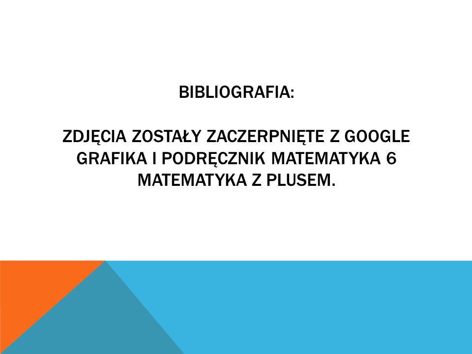 Bibliografia: zdjęcia zostały zaczerpnięte z google grafika i podręcznik matematyka 6 matematyka z plusem.