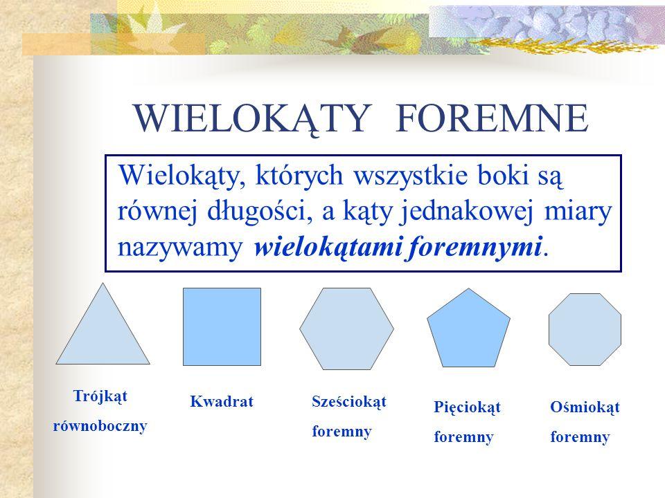 WIELOKĄTY FOREMNEWielokąty, których wszystkie boki są równej długości, a kąty jednakowej miary nazywamy wielokątami foremnymi.