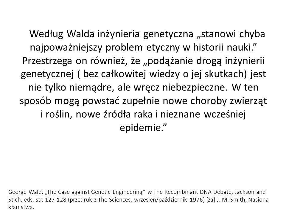 """Według Walda inżynieria genetyczna """"stanowi chyba najpoważniejszy problem etyczny w historii nauki. Przestrzega on również, że """"podążanie drogą inżynierii genetycznej ( bez całkowitej wiedzy o jej skutkach) jest nie tylko niemądre, ale wręcz niebezpieczne. W ten sposób mogą powstać zupełnie nowe choroby zwierząt i roślin, nowe źródła raka i nieznane wcześniej epidemie."""