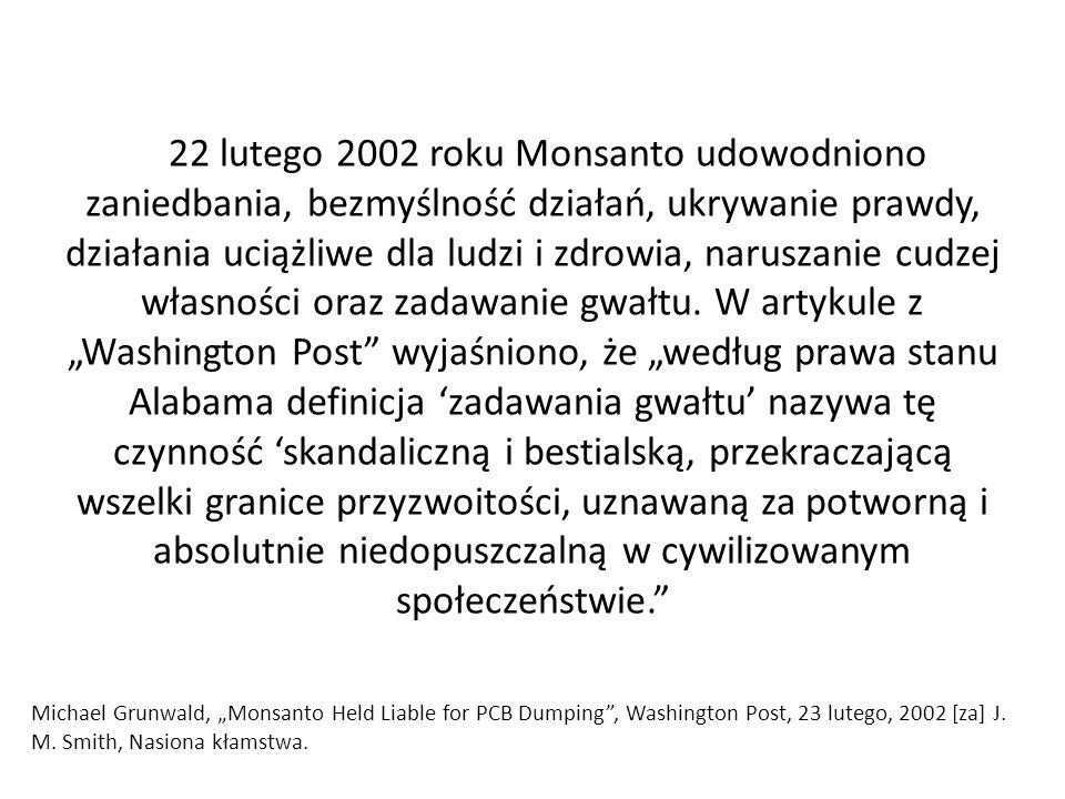 """22 lutego 2002 roku Monsanto udowodniono zaniedbania, bezmyślność działań, ukrywanie prawdy, działania uciążliwe dla ludzi i zdrowia, naruszanie cudzej własności oraz zadawanie gwałtu. W artykule z """"Washington Post wyjaśniono, że """"według prawa stanu Alabama definicja 'zadawania gwałtu' nazywa tę czynność 'skandaliczną i bestialską, przekraczającą wszelki granice przyzwoitości, uznawaną za potworną i absolutnie niedopuszczalną w cywilizowanym społeczeństwie."""