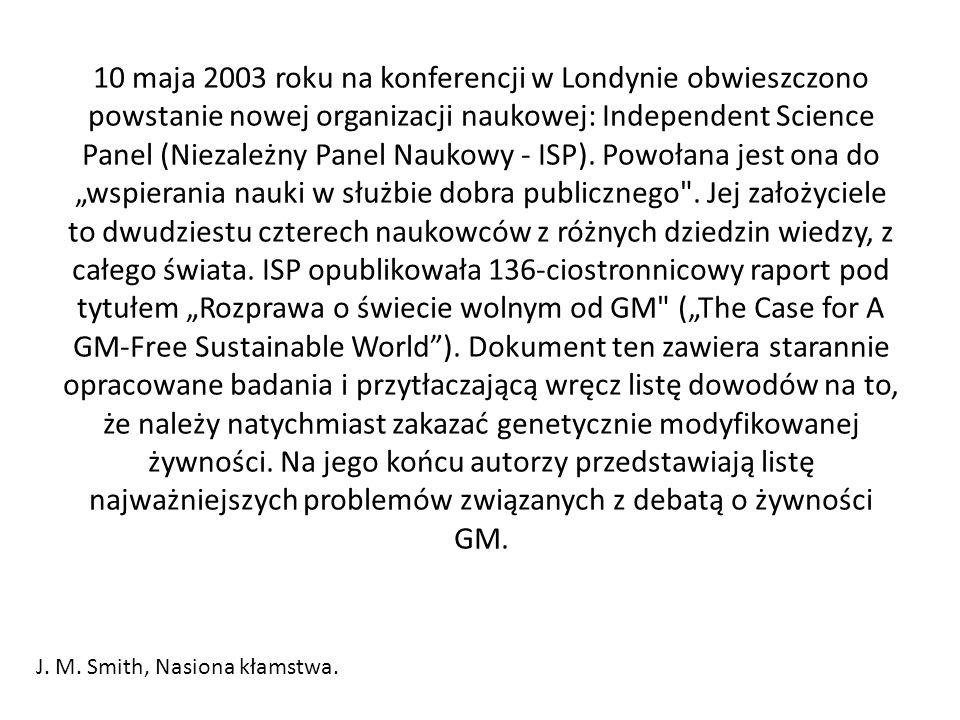 """10 maja 2003 roku na konferencji w Londynie obwieszczono powstanie nowej organizacji naukowej: Independent Science Panel (Niezależny Panel Naukowy - ISP). Powołana jest ona do """"wspierania nauki w służbie dobra publicznego . Jej założyciele to dwudziestu czterech naukowców z różnych dziedzin wiedzy, z całego świata. ISP opublikowała 136-ciostronnicowy raport pod tytułem """"Rozprawa o świecie wolnym od GM (""""The Case for A GM-Free Sustainable World ). Dokument ten zawiera starannie opracowane badania i przytłaczającą wręcz listę dowodów na to, że należy natychmiast zakazać genetycznie modyfikowanej żywności. Na jego końcu autorzy przedstawiają listę najważniejszych problemów związanych z debatą o żywności GM."""