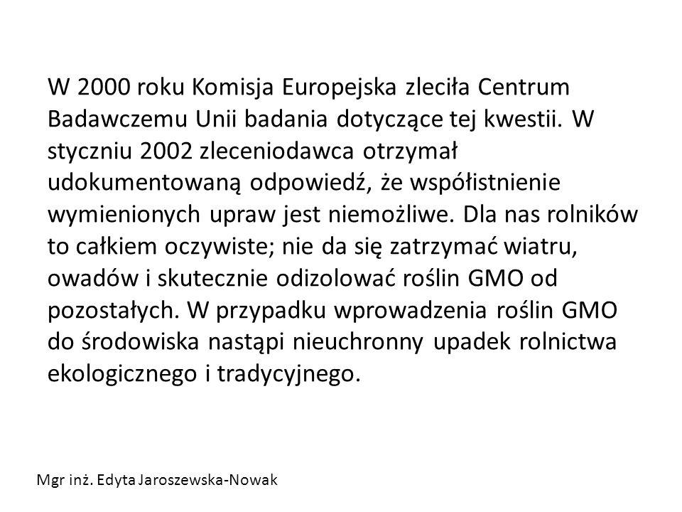 W 2000 roku Komisja Europejska zleciła Centrum Badawczemu Unii badania dotyczące tej kwestii. W styczniu 2002 zleceniodawca otrzymał udokumentowaną odpowiedź, że współistnienie wymienionych upraw jest niemożliwe. Dla nas rolników to całkiem oczywiste; nie da się zatrzymać wiatru, owadów i skutecznie odizolować roślin GMO od pozostałych. W przypadku wprowadzenia roślin GMO do środowiska nastąpi nieuchronny upadek rolnictwa ekologicznego i tradycyjnego.