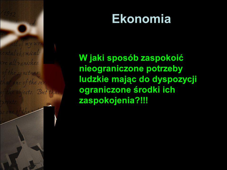 Ekonomia W jaki sposób zaspokoić nieograniczone potrzeby ludzkie mając do dyspozycji ograniczone środki ich zaspokojenia !!!