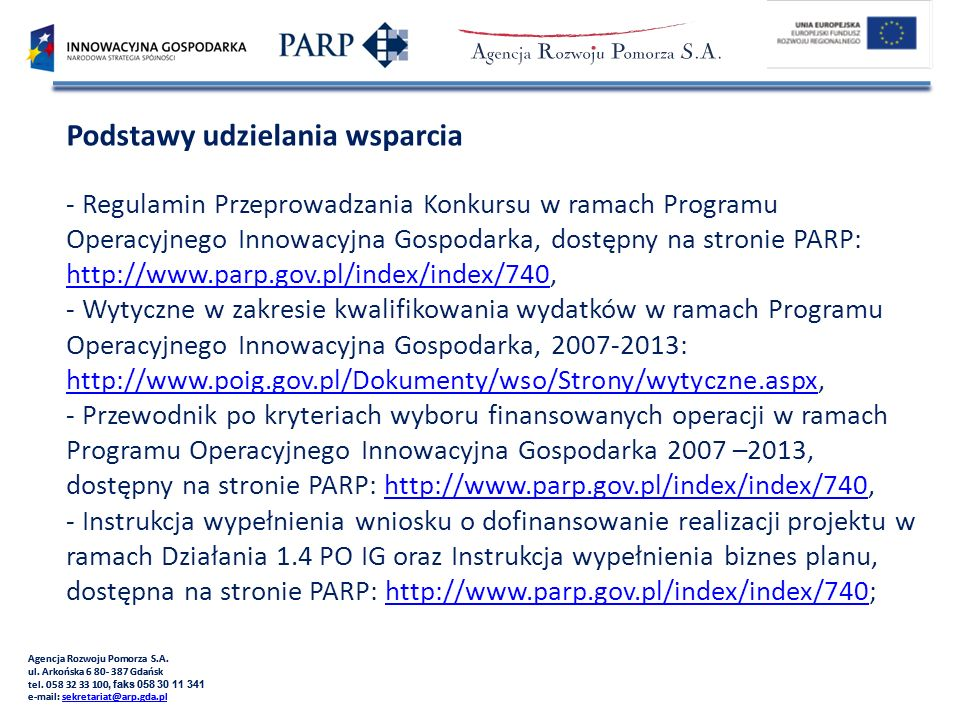 Podstawy udzielania wsparcia - Regulamin Przeprowadzania Konkursu w ramach Programu Operacyjnego Innowacyjna Gospodarka, dostępny na stronie PARP: http://www.parp.gov.pl/index/index/740, - Wytyczne w zakresie kwalifikowania wydatków w ramach Programu Operacyjnego Innowacyjna Gospodarka, 2007-2013: http://www.poig.gov.pl/Dokumenty/wso/Strony/wytyczne.aspx, - Przewodnik po kryteriach wyboru finansowanych operacji w ramach Programu Operacyjnego Innowacyjna Gospodarka 2007 –2013, dostępny na stronie PARP: http://www.parp.gov.pl/index/index/740, - Instrukcja wypełnienia wniosku o dofinansowanie realizacji projektu w ramach Działania 1.4 PO IG oraz Instrukcja wypełnienia biznes planu, dostępna na stronie PARP: http://www.parp.gov.pl/index/index/740;
