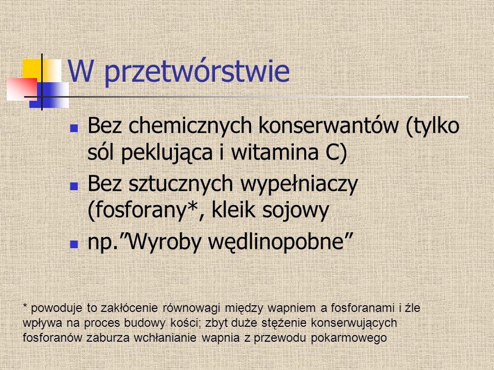 W przetwórstwie Bez chemicznych konserwantów (tylko sól peklująca i witamina C) Bez sztucznych wypełniaczy (fosforany*, kleik sojowy.