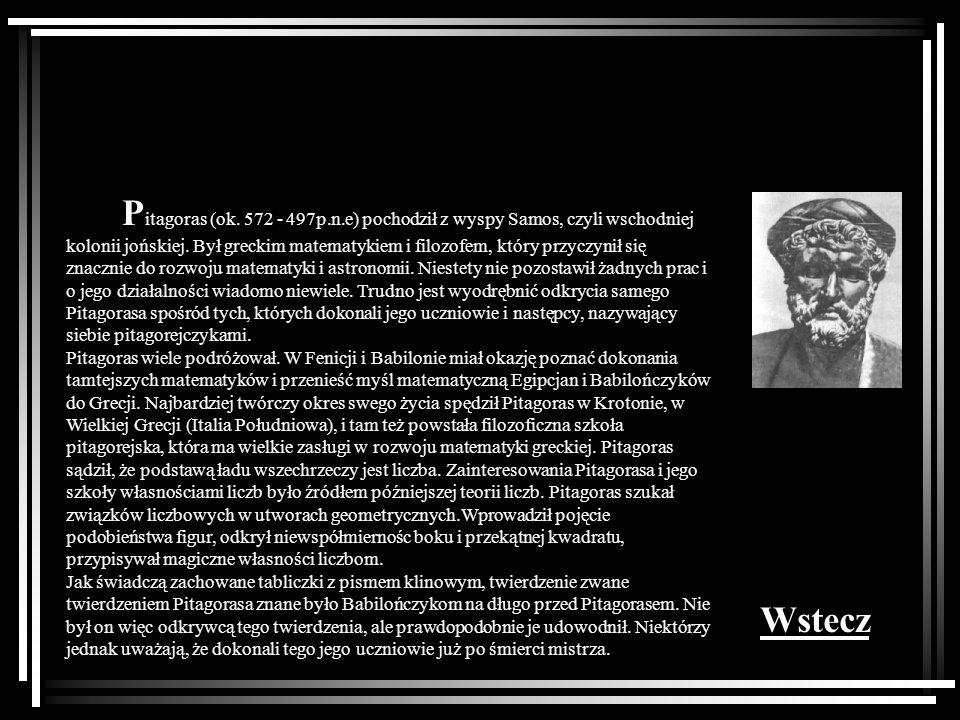 Pitagoras (ok. 572 - 497p.n.e) pochodził z wyspy Samos, czyli wschodniej kolonii jońskiej. Był greckim matematykiem i filozofem, który przyczynił się znacznie do rozwoju matematyki i astronomii. Niestety nie pozostawił żadnych prac i o jego działalności wiadomo niewiele. Trudno jest wyodrębnić odkrycia samego Pitagorasa spośród tych, których dokonali jego uczniowie i następcy, nazywający siebie pitagorejczykami.