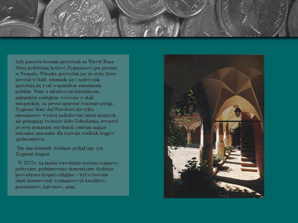 Gdy panowie koronni przywieźli na Wawel Bonę Sforz poślubioną królowi Zygmuntowi per procura w Neapolu, Włoszka przywykła już do stylu, który powstał w Italii, zdumiała się i zachwyciła spotykają się z tak wspaniałym renesansem polskim. Pałac z arkadowym dziedzińcem, najbardziej rozległym wówczas w skali europejskiej, na pewno sprawiał wrażenie potęgi. Zygmunt Stary dał Wawelowi nie tylko renesansowy wystrój naśladowany przez możnych, ale protegując twórców doby Odrodzenia, stworzył ze swej monarszej rezydencji centrum mające kolosalne znaczenie dla rozwoju wielkich kręgów społeczeństwa.