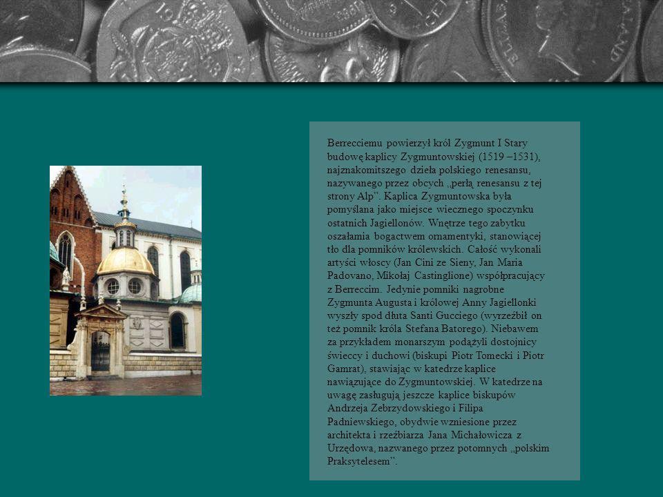 """Berrecciemu powierzył król Zygmunt I Stary budowę kaplicy Zygmuntowskiej (1519 –1531), najznakomitszego dzieła polskiego renesansu, nazywanego przez obcych """"perłą renesansu z tej strony Alp ."""