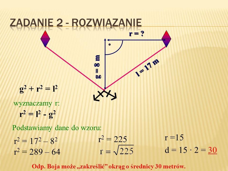   Zadanie 2 - rozwiązanie g2 + r2 = l2 r2 = l2 - g2 r =15 r2 = 225