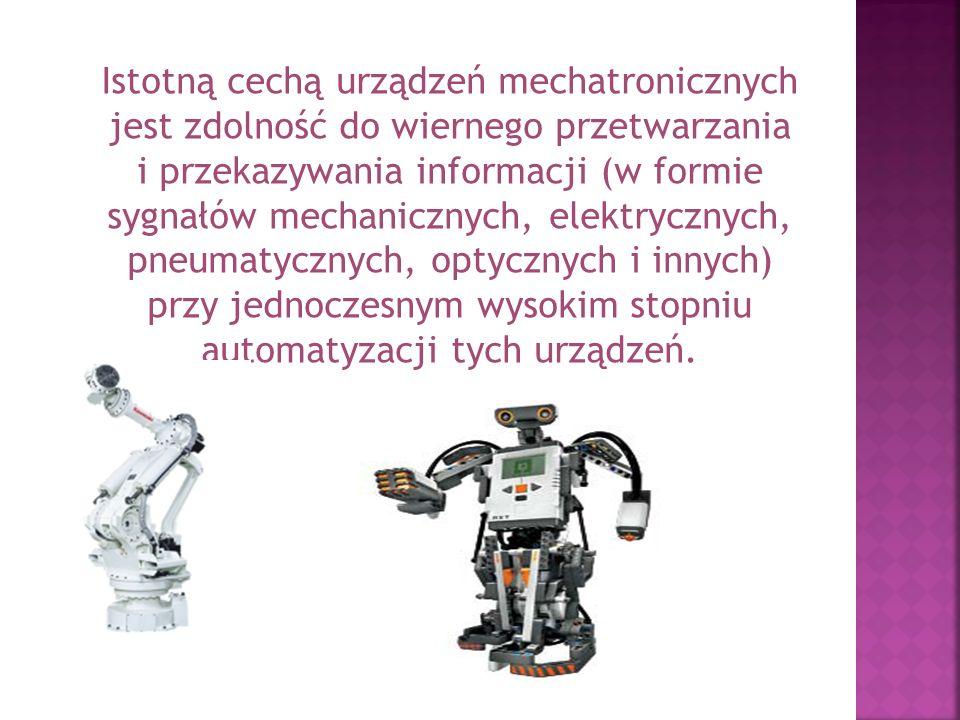Istotną cechą urządzeń mechatronicznych jest zdolność do wiernego przetwarzania i przekazywania informacji (w formie sygnałów mechanicznych, elektrycznych, pneumatycznych, optycznych i innych) przy jednoczesnym wysokim stopniu automatyzacji tych urządzeń.