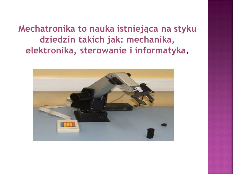 Mechatronika to nauka istniejąca na styku dziedzin takich jak: mechanika, elektronika, sterowanie i informatyka.