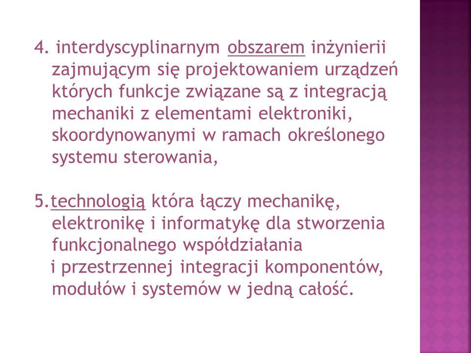 4. interdyscyplinarnym obszarem inżynierii zajmującym się projektowaniem urządzeń których funkcje związane są z integracją mechaniki z elementami elektroniki, skoordynowanymi w ramach określonego systemu sterowania,