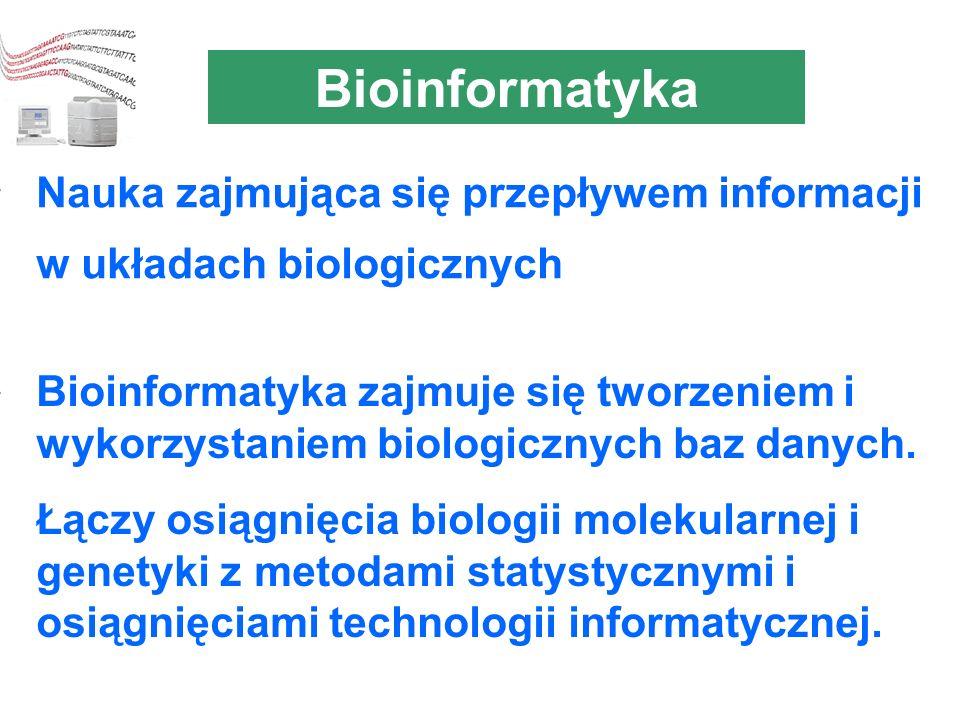 Bioinformatyka Nauka zajmująca się przepływem informacji w układach biologicznych.
