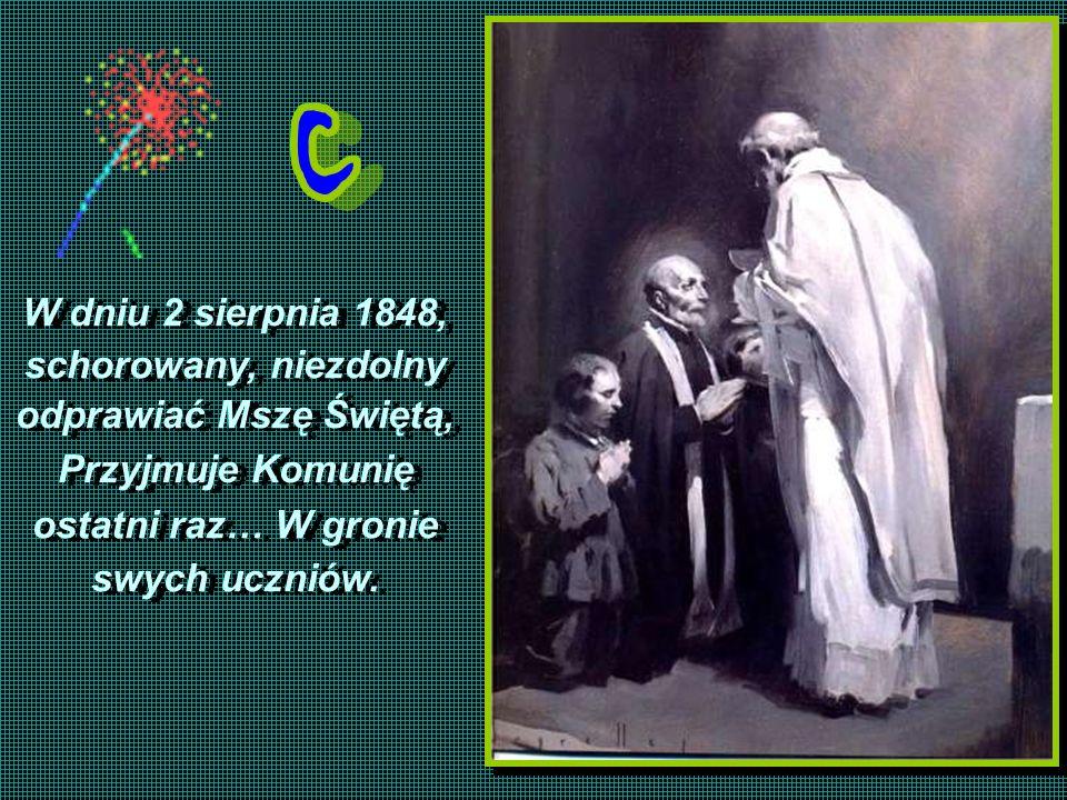 W dniu 2 sierpnia 1848,schorowany, niezdolny. odprawiać Mszę Świętą, Przyjmuje Komunię. ostatni raz… W gronie.