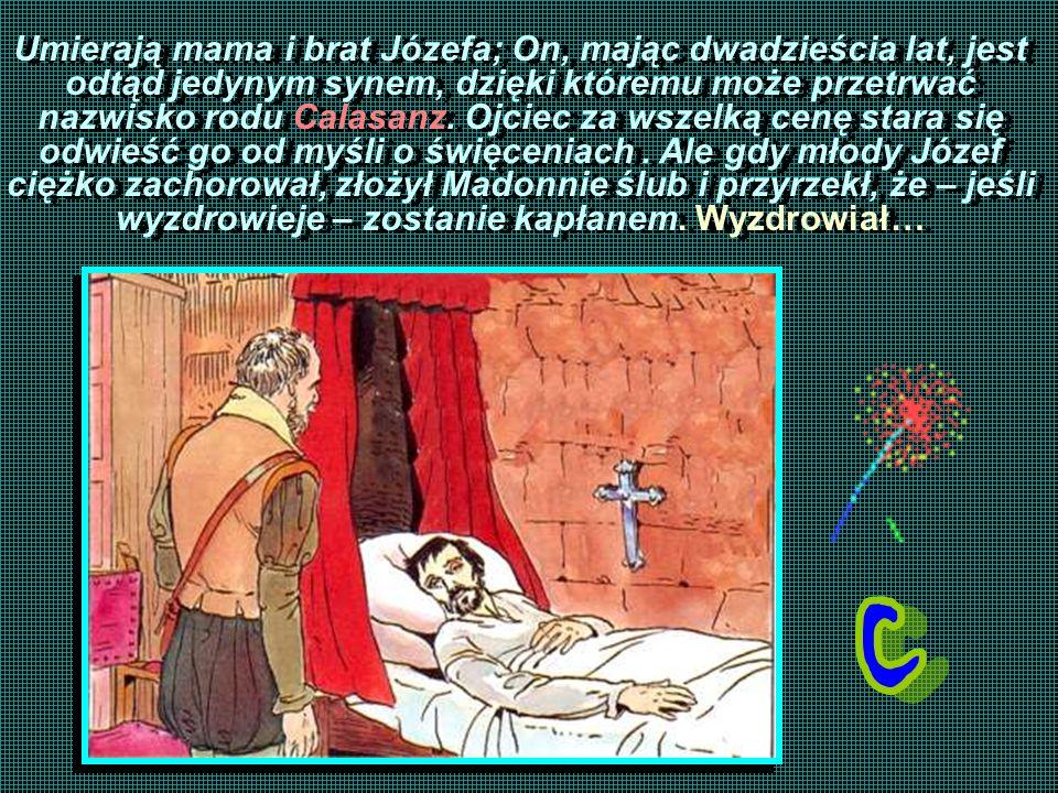 Umierają mama i brat Józefa; On, mając dwadzieścia lat, jest odtąd jedynym synem, dzięki któremu może przetrwać nazwisko rodu Calasanz.