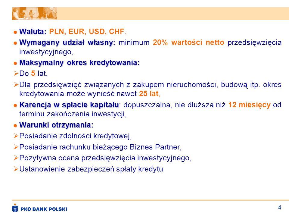 Waluta: PLN, EUR, USD, CHF.Wymagany udział własny: minimum 20% wartości netto przedsięwzięcia inwestycyjnego,