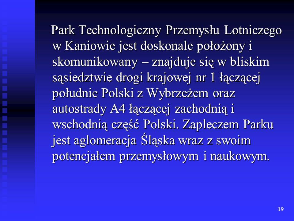 Park Technologiczny Przemysłu Lotniczego w Kaniowie jest doskonale położony i skomunikowany – znajduje się w bliskim sąsiedztwie drogi krajowej nr 1 łączącej południe Polski z Wybrzeżem oraz autostrady A4 łączącej zachodnią i wschodnią część Polski.