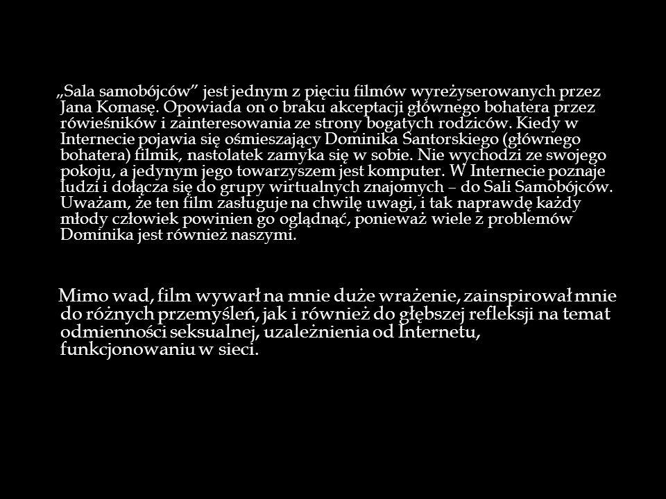 """""""Sala samobójców jest jednym z pięciu filmów wyreżyserowanych przez Jana Komasę. Opowiada on o braku akceptacji głównego bohatera przez rówieśników i zainteresowania ze strony bogatych rodziców. Kiedy w Internecie pojawia się ośmieszający Dominika Santorskiego (głównego bohatera) filmik, nastolatek zamyka się w sobie. Nie wychodzi ze swojego pokoju, a jedynym jego towarzyszem jest komputer. W Internecie poznaje ludzi i dołącza się do grupy wirtualnych znajomych – do Sali Samobójców. Uważam, że ten film zasługuje na chwilę uwagi, i tak naprawdę każdy młody człowiek powinien go oglądnąć, ponieważ wiele z problemów Dominika jest również naszymi."""