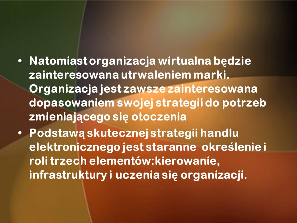 Natomiast organizacja wirtualna będzie zainteresowana utrwaleniem marki. Organizacja jest zawsze zainteresowana dopasowaniem swojej strategii do potrzeb zmieniającego się otoczenia