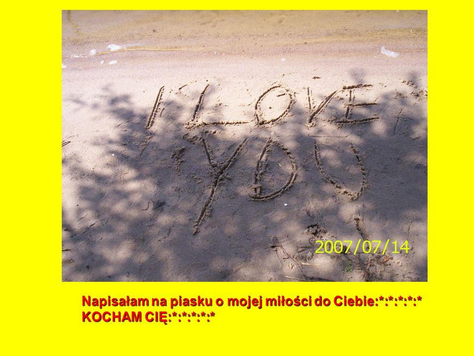 Napisałam na piasku o mojej miłości do Ciebie:*:*:*:*:*