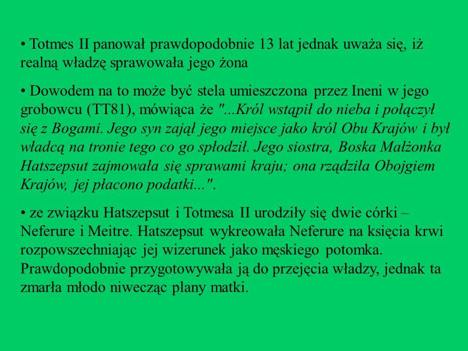 Totmes II panował prawdopodobnie 13 lat jednak uważa się, iż realną władzę sprawowała jego żona