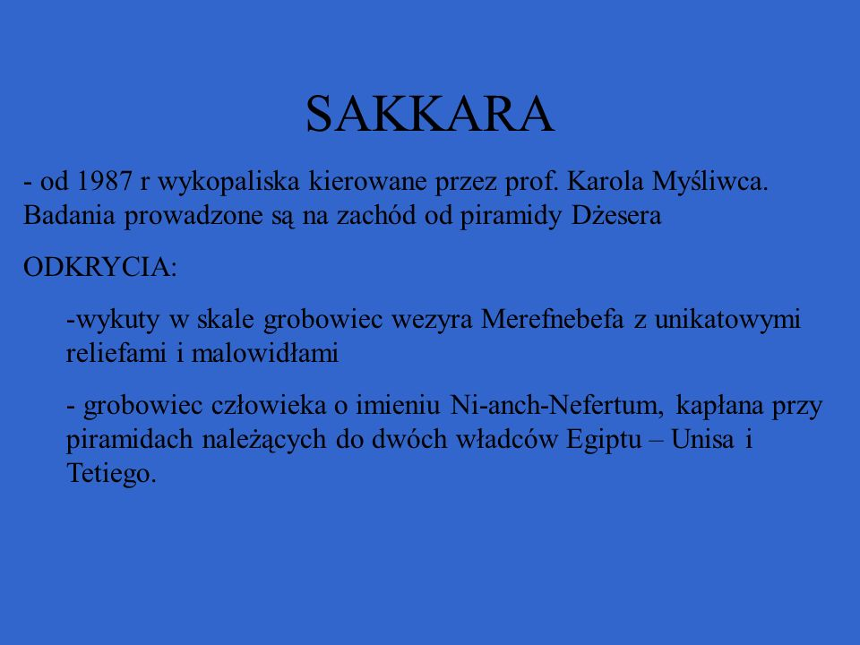SAKKARA od 1987 r wykopaliska kierowane przez prof. Karola Myśliwca. Badania prowadzone są na zachód od piramidy Dżesera.