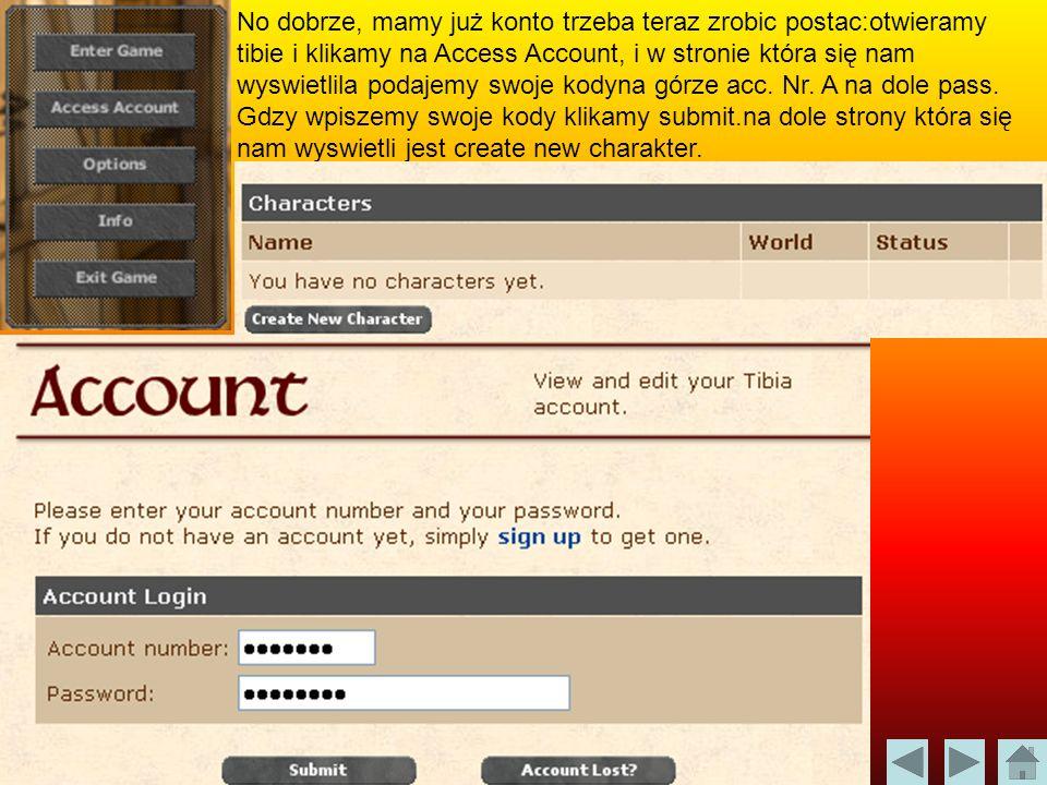 No dobrze, mamy już konto trzeba teraz zrobic postac:otwieramy tibie i klikamy na Access Account, i w stronie która się nam wyswietlila podajemy swoje kodyna górze acc.