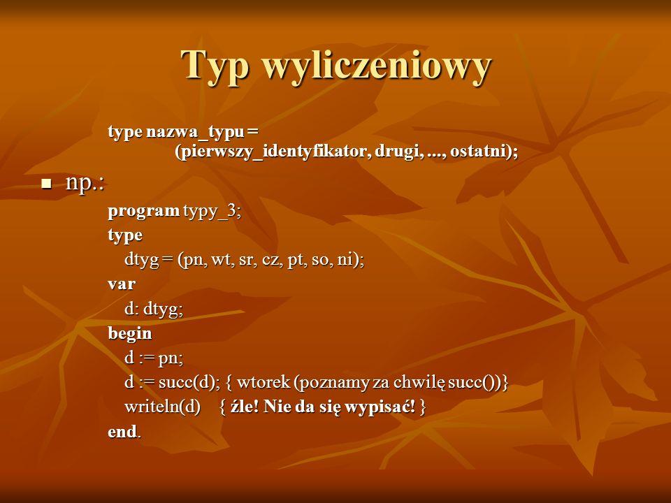 Typ wyliczeniowy type nazwa_typu = (pierwszy_identyfikator, drugi, ..., ostatni); np.: program typy_3;