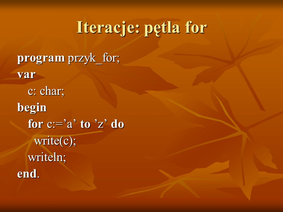 Iteracje: pętla for program przyk_for; var c: char; begin
