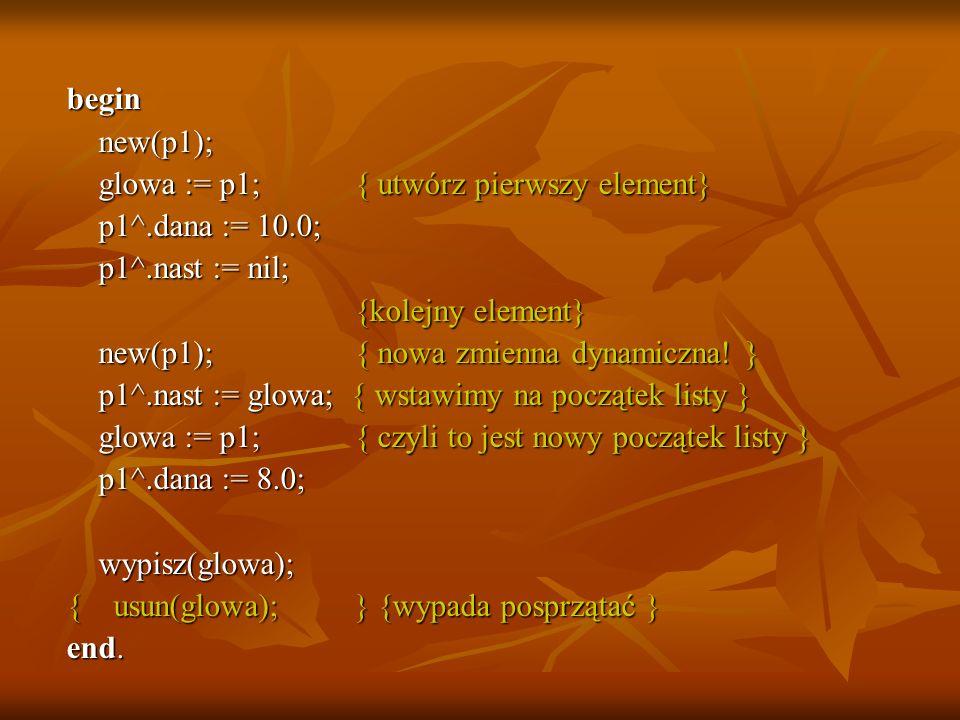 begin new(p1); glowa := p1; { utwórz pierwszy element} p1^.dana := 10.0; p1^.nast := nil; {kolejny element}
