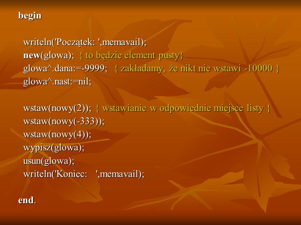 begin writeln( Początek: ,memavail); new(glowa); { to będzie element pusty} glowa^.dana:=-9999; { zakładamy, że nikt nie wstawi -10000 }