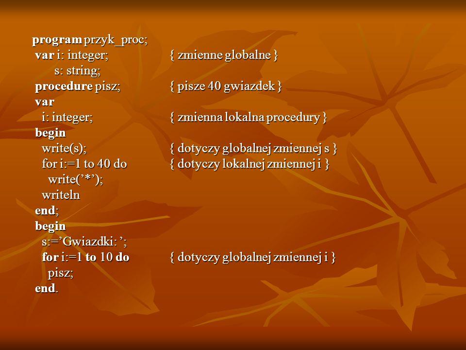 program przyk_proc; var i: integer; { zmienne globalne } s: string; procedure pisz; { pisze 40 gwiazdek }