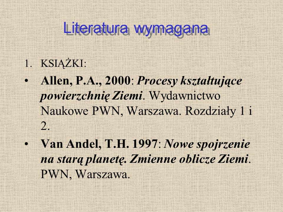Literatura wymagana KSIĄŻKI: Allen, P.A., 2000: Procesy kształtujące powierzchnię Ziemi. Wydawnictwo Naukowe PWN, Warszawa. Rozdziały 1 i 2.