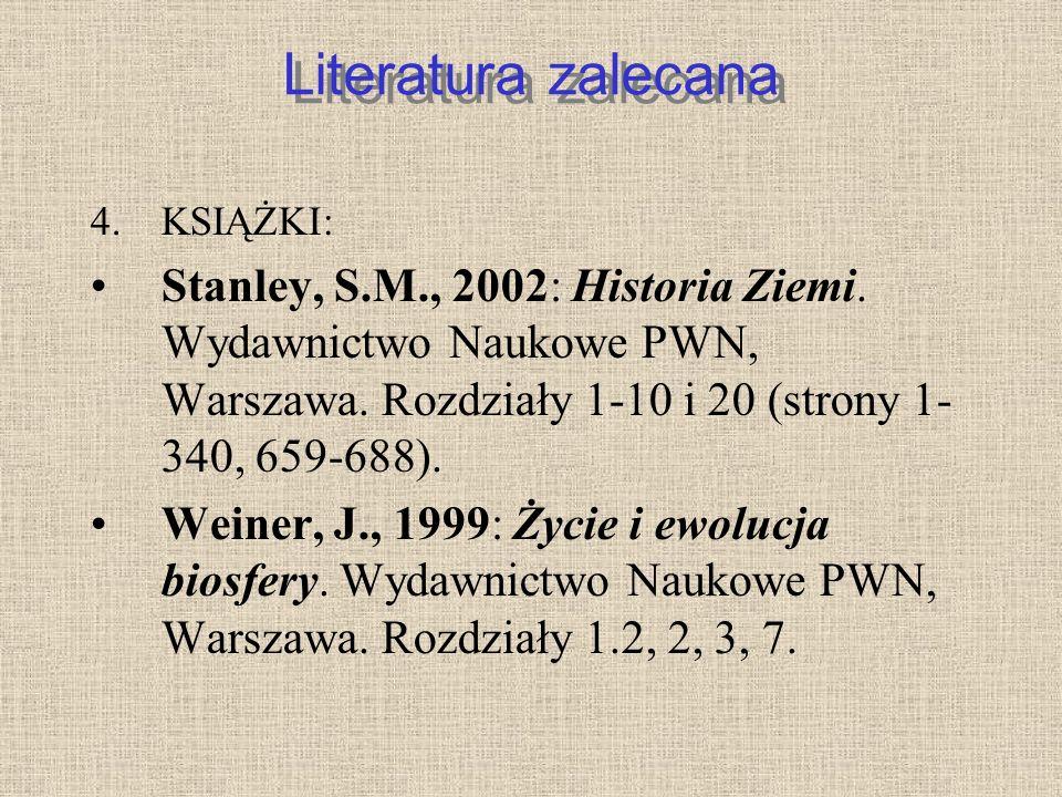 Literatura zalecana KSIĄŻKI: Stanley, S.M., 2002: Historia Ziemi. Wydawnictwo Naukowe PWN, Warszawa. Rozdziały 1-10 i 20 (strony 1-340, 659-688).