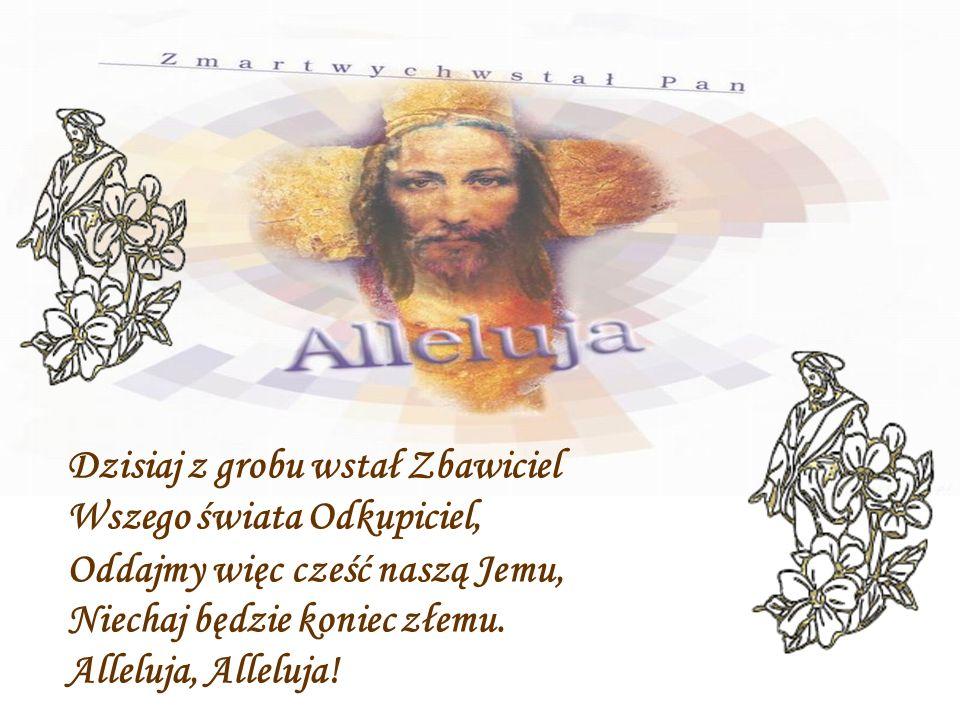 Dzisiaj z grobu wstał Zbawiciel Wszego świata Odkupiciel, Oddajmy więc cześć naszą Jemu, Niechaj będzie koniec złemu.