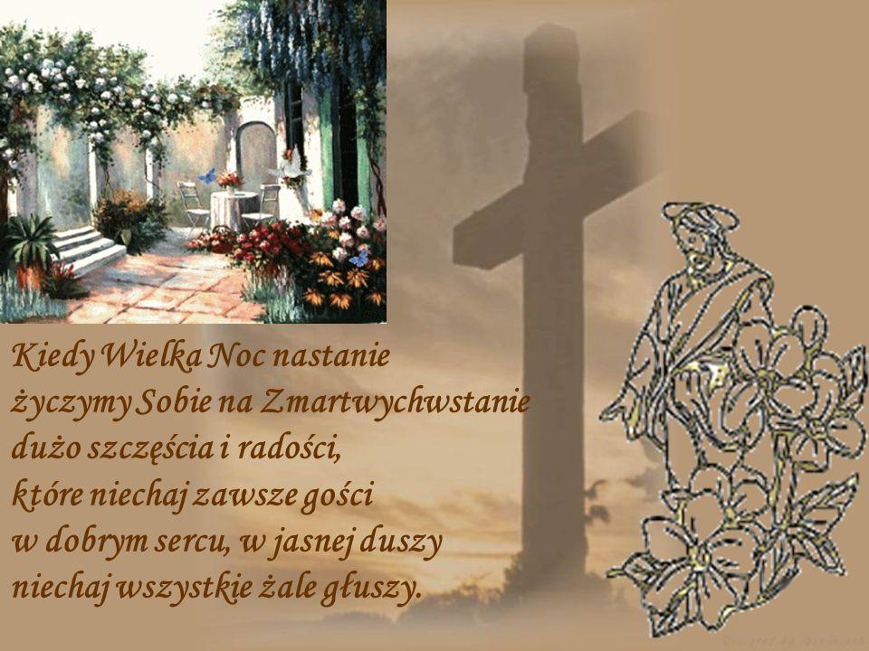 Kiedy Wielka Noc nastanie życzymy Sobie na Zmartwychwstanie dużo szczęścia i radości, które niechaj zawsze gości