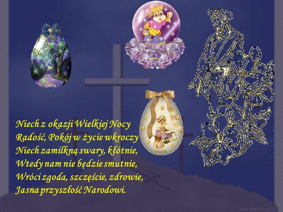 Niech z okazji Wielkiej Nocy Radość, Pokój w życie wkroczy Niech zamilkną swary, kłótnie,