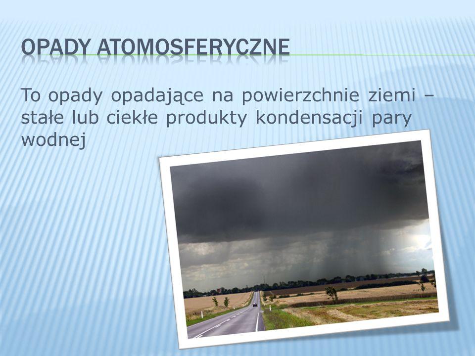 OPADY ATOMOSFERYCZNE To opady opadające na powierzchnie ziemi – stałe lub ciekłe produkty kondensacji pary wodnej.