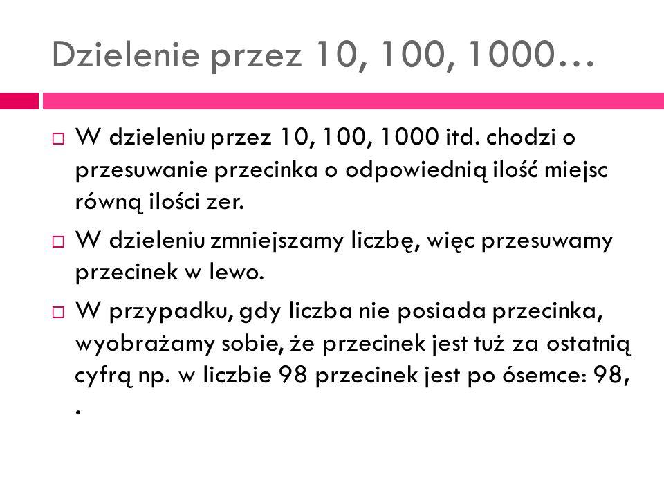 Dzielenie przez 10, 100, 1000… W dzieleniu przez 10, 100, 1000 itd. chodzi o przesuwanie przecinka o odpowiednią ilość miejsc równą ilości zer.