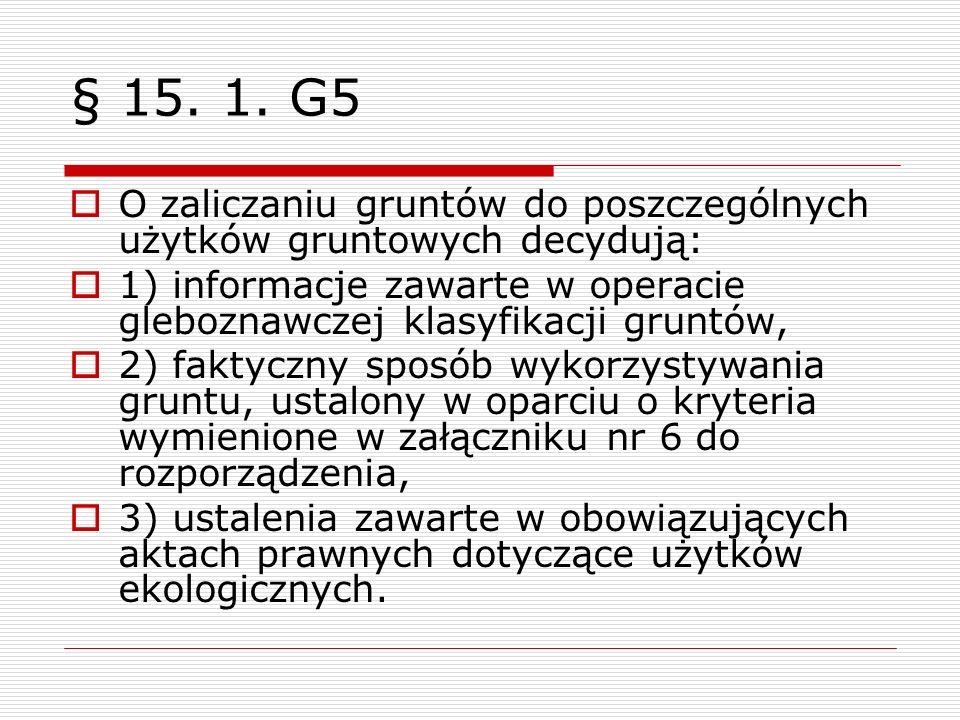 § 15. 1. G5 O zaliczaniu gruntów do poszczególnych użytków gruntowych decydują: 1) informacje zawarte w operacie gleboznawczej klasyfikacji gruntów,