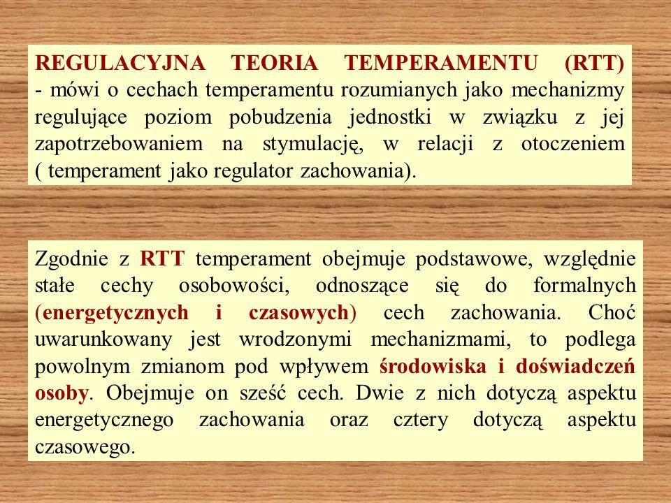 REGULACYJNA TEORIA TEMPERAMENTU (RTT) - mówi o cechach temperamentu rozumianych jako mechanizmy regulujące poziom pobudzenia jednostki w związku z jej zapotrzebowaniem na stymulację, w relacji z otoczeniem ( temperament jako regulator zachowania).