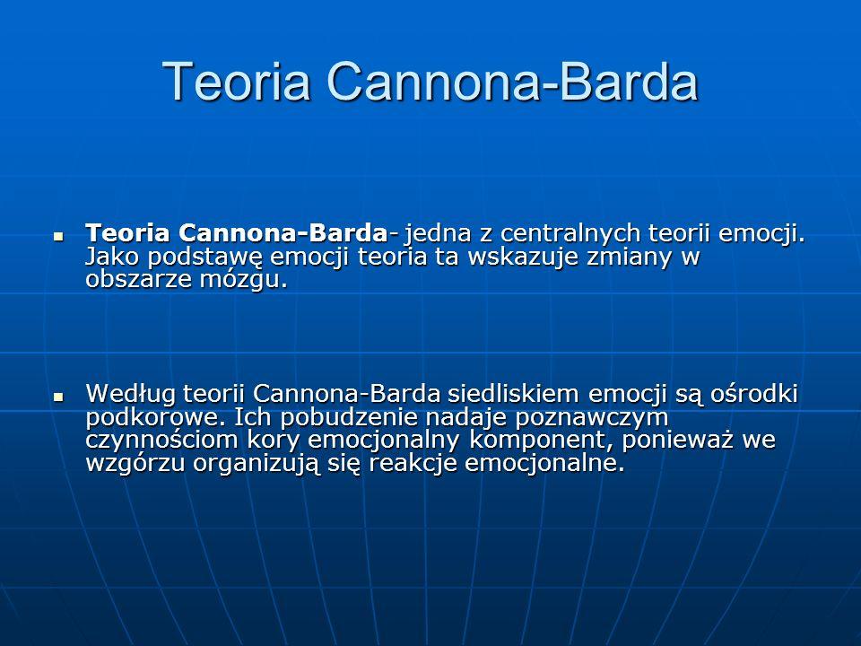 Teoria Cannona-Barda Teoria Cannona-Barda- jedna z centralnych teorii emocji. Jako podstawę emocji teoria ta wskazuje zmiany w obszarze mózgu.