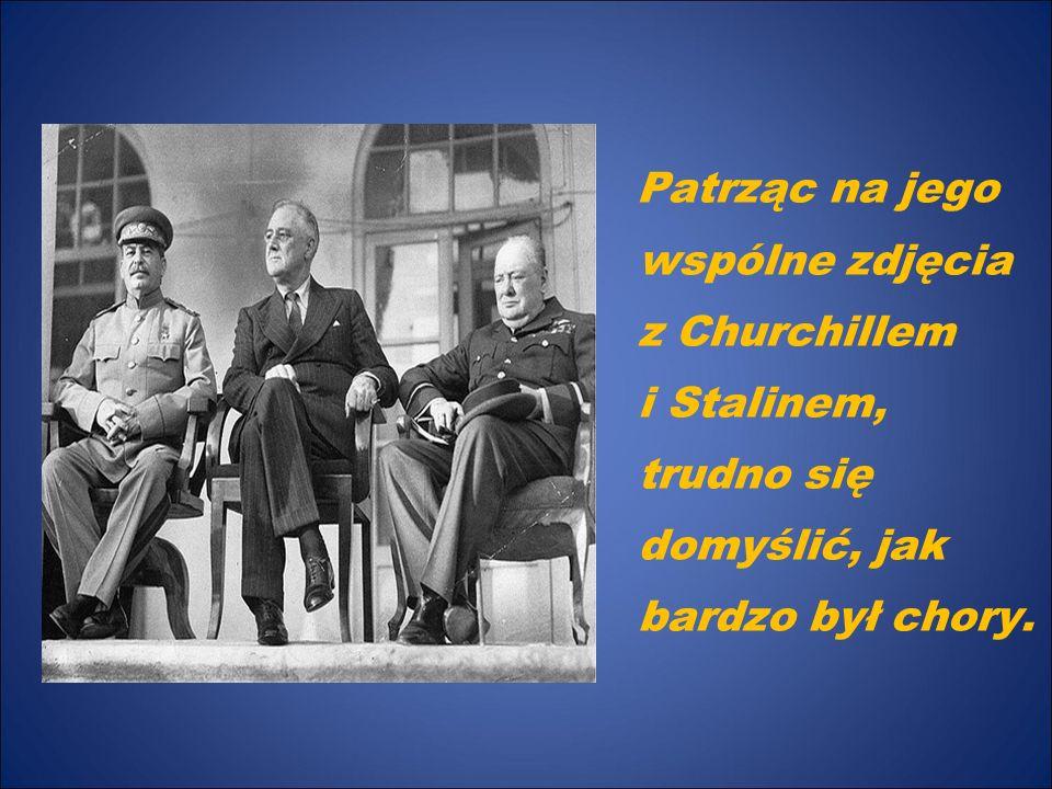 Patrząc na jego wspólne zdjęcia z Churchillem i Stalinem, trudno się domyślić, jak bardzo był chory.