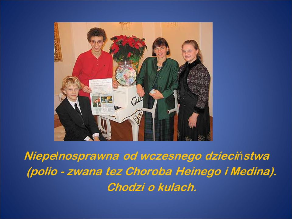 Niepełnosprawna od wczesnego dzieciństwa (polio - zwana tez Choroba Heinego i Medina).