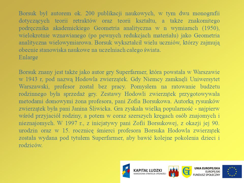 Borsuk był autorem ok. 200 publikacji naukowych, w tym dwu monografii dotyczących teorii retraktów oraz teorii kształtu, a także znakomitego podręcznika akademickiego Geometria analityczna w n wymiarach (1950), wielokrotnie wznawianego (po pewnych redukcjach materiału) jako Geometria analityczna wielowymiarowa. Borsuk wykształcił wielu uczniów, którzy zajmują obecnie stanowiska naukowe na uczelniach całego świata.