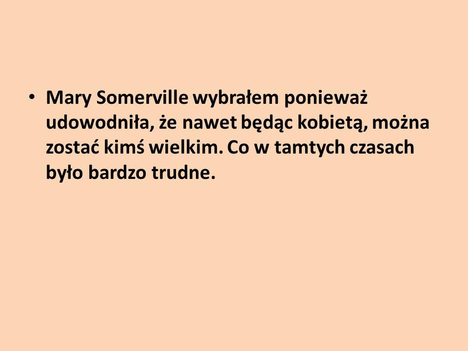 Mary Somerville wybrałem ponieważ udowodniła, że nawet będąc kobietą, można zostać kimś wielkim.