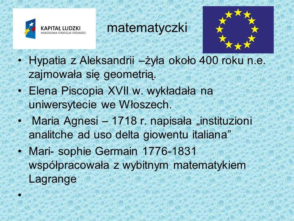 matematyczki Hypatia z Aleksandrii –żyła około 400 roku n.e. zajmowała się geometrią. Elena Piscopia XVII w. wykładała na uniwersytecie we Włoszech.