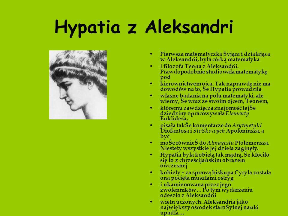 Hypatia z Aleksandri Pierwsza matematyczka Ŝyjąca i działająca w Aleksandrii, była córką matematyka.