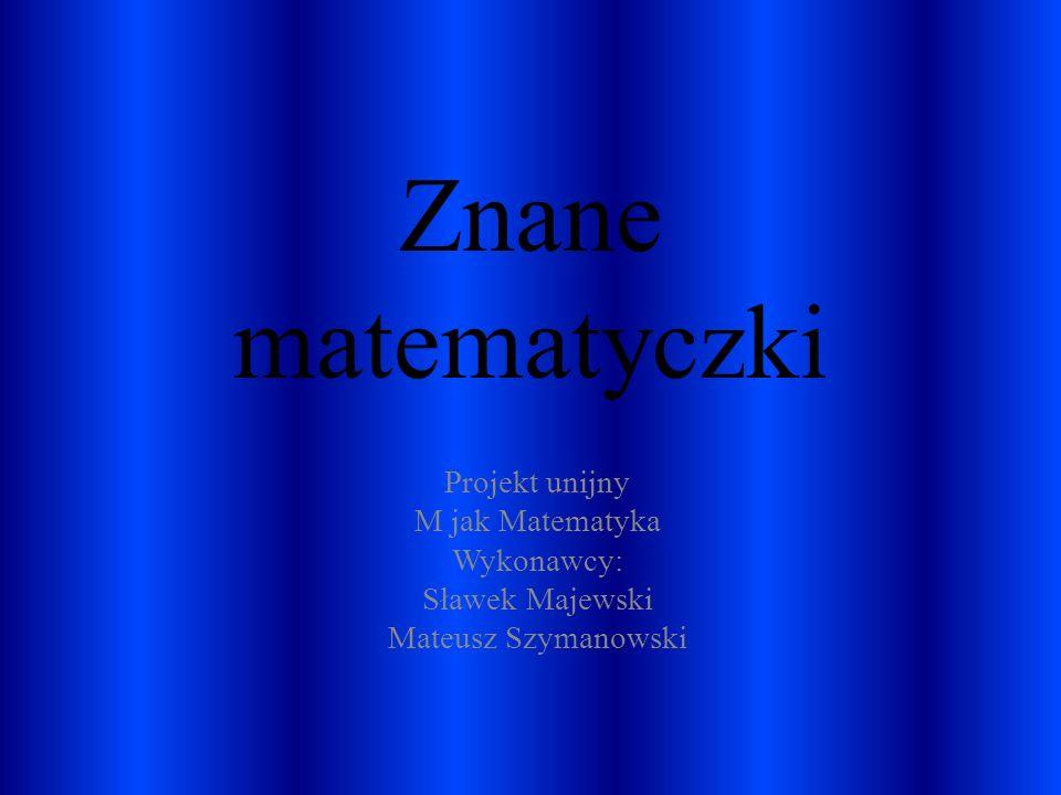 Znane matematyczki Projekt unijny M jak Matematyka Wykonawcy: